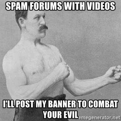overly manly man - spam forums with videos i'll post my banner to combat your evil