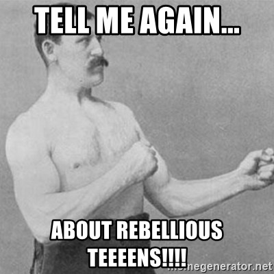 overly manly man - tell me again... ABOUT REBELLIOUS TEEEENS!!!!