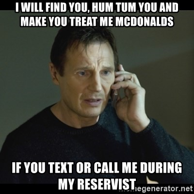 I will Find You Meme - I will find you, HUM TUM YOU and make you treat me mcdonalds if you TEXT OR CALL me during my reservist