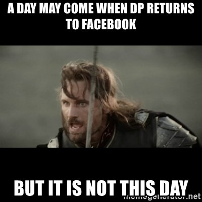 But it is not this Day ARAGORN - A DAY MAY COME WHEN DP RETURNS TO FACEBOOK BUT IT IS NOT THIS DAY