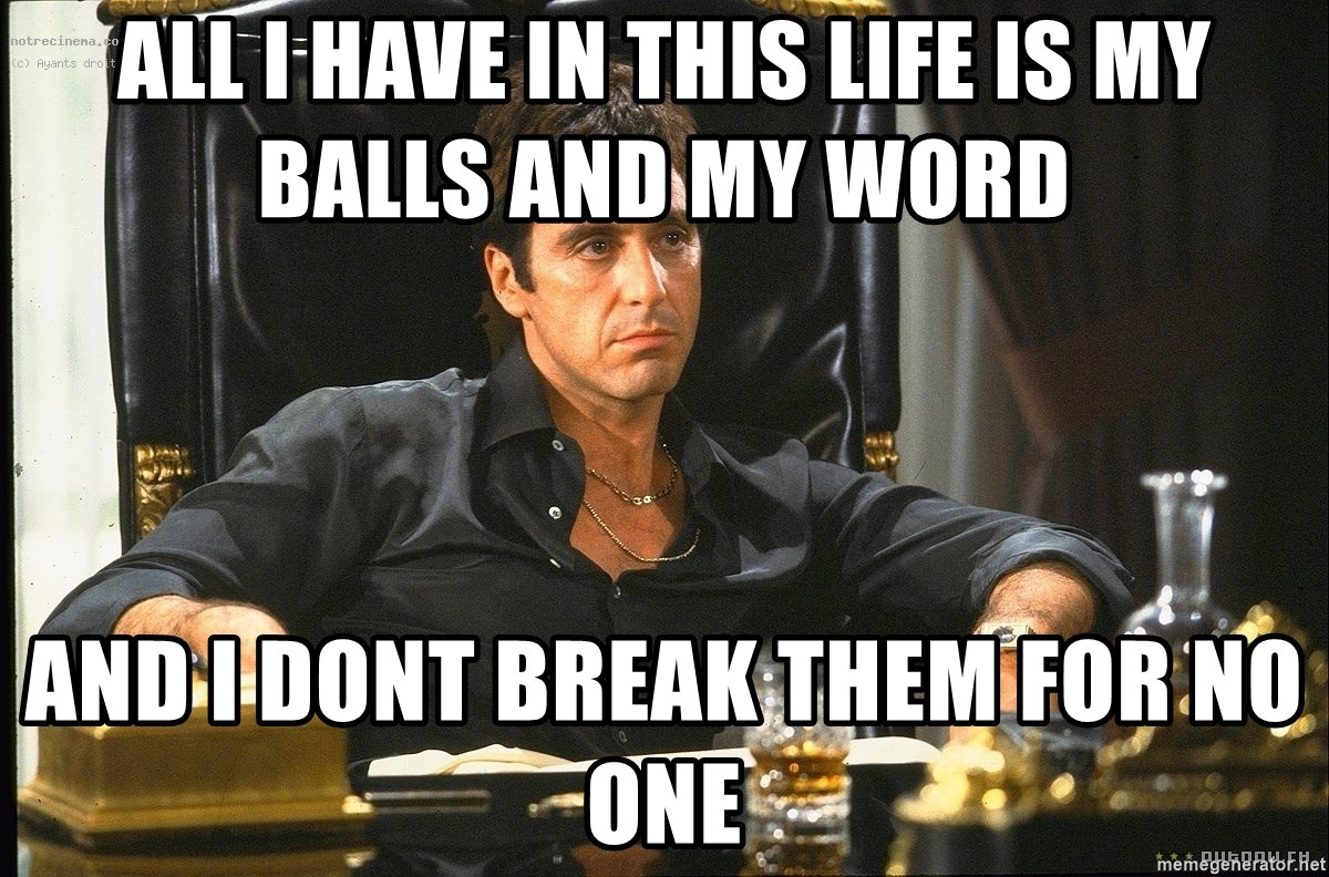 All I have in this life is my balls and my word And I dont break ...