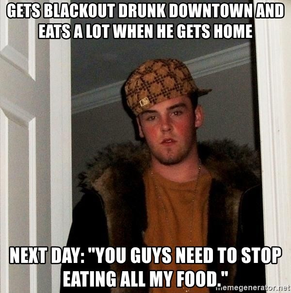 """Scumbag Steve - Gets blackout drunk downtown and eats a lot when he gets home Next day: """"you guys need to stop eating all my food."""""""