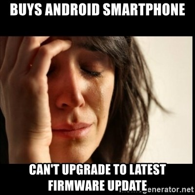 First World Problems - buys android smartphone can't upgrade to latest firmware update