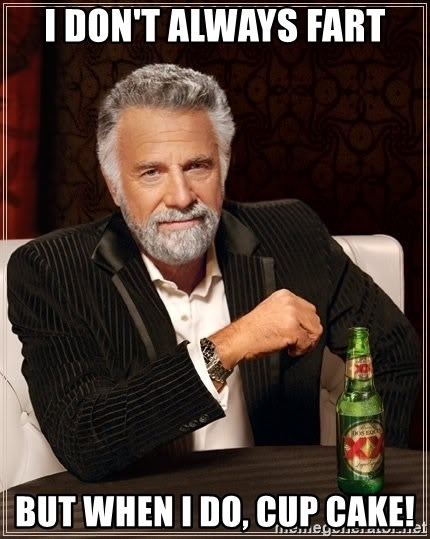 The Most Interesting Man In The World - i don't always fart but when I do, cup cake!