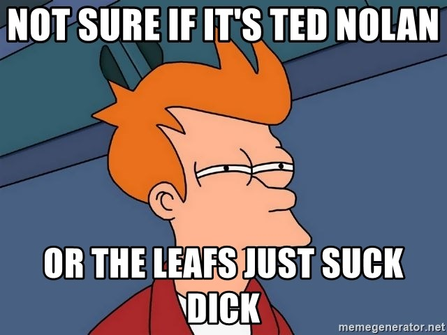 Futurama Fry - not sure if it's Ted nolan or the leafs just suck dick