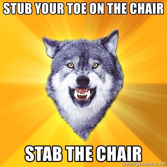 Courage Wolf - Stub your toe on the chair Stab the chair