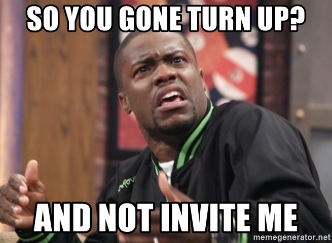 kevin hart bro - So You Gone Turn Up? And Not Invite Me