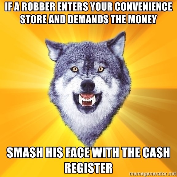 Courage Wolf - If a robber enters your convenience store and demands the money Smash his face with the cash register