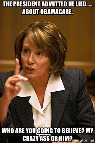 nancy pelosi - The president admitted he lied..... About obamacare. Who are you going to believe? My crazy ass or him?