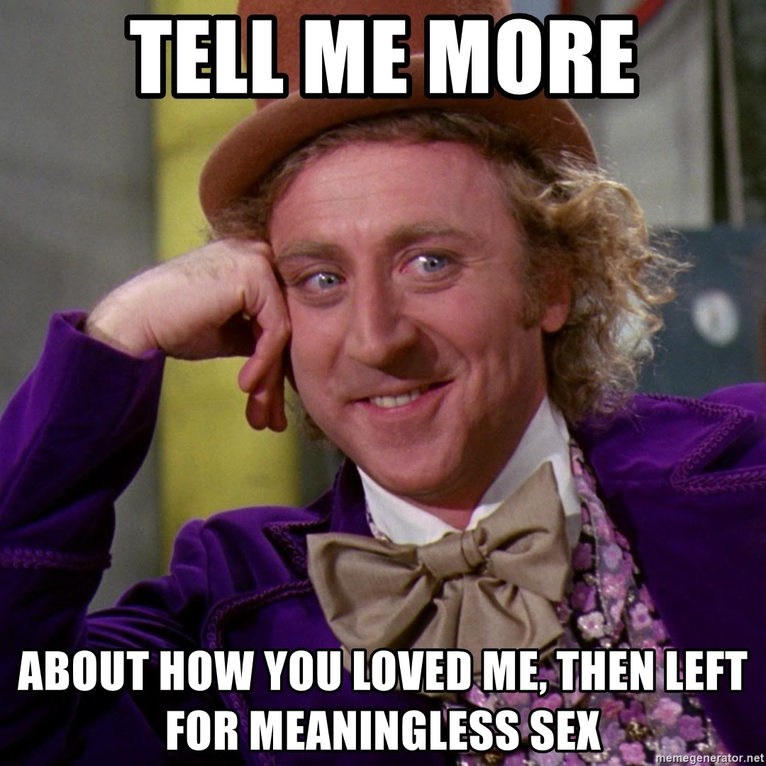 Willy Wonka - tell me more about how you loved me, then left for meaningless sex