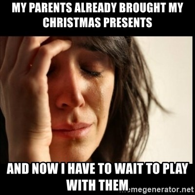 First World Problems - my parents already brought my christmas presents and now i have to wait to play with them
