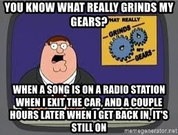 YOU KNOW WHAT REALLY GRIND MY GEARS - You know what really grinds my gears? When a song is on a radio station when I exit the car, and a couple hours later when I get back in, IT'S STILL ON