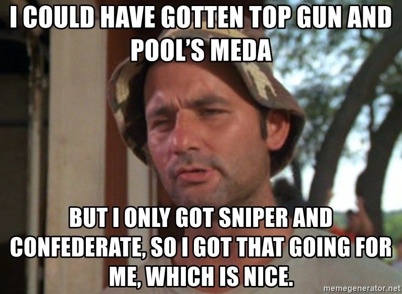So I got that going on for me, which is nice - i could have gotten top gun and Pool's Meda but i only got sniper and confederate, So I got that going for me, which is nice.