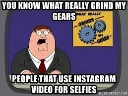 YOU KNOW WHAT REALLY GRIND MY GEARS - YOU KNOW WHAT REALLY GRIND MY GEARS people that use instagram video for selfies
