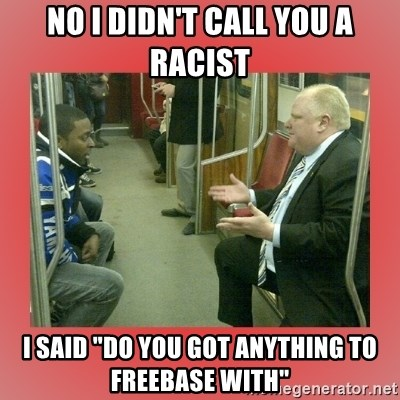 """Rob Ford - No I didn't call you a racist I said """"Do you got anything to freebase with"""""""