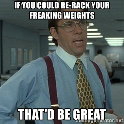 Office Space Boss - If you could re-rack your freaking weights That'd be great