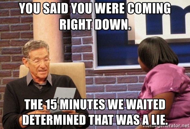 Maury Lie Detector - You said you were coming right down.  The 15 minutes we waited determined that was a lie.