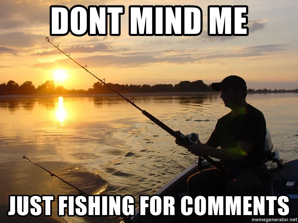 Don`t mind me just fishing for comments - Dont mind me just fishing for comments