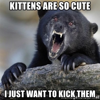 Insane Confession Bear - kittens are so cute i just want to kick them