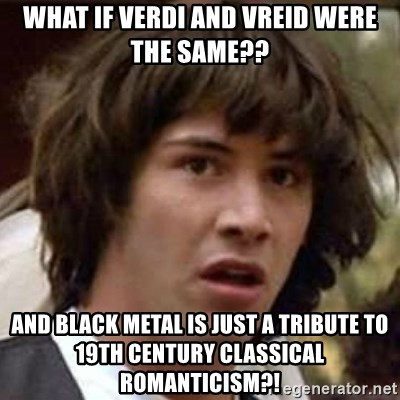 Conspiracy Keanu - WHAT IF VERDI AND VREID WERE THE SAME?? AND BLACK METAL IS JUST A TRIBUTE TO 19TH CENTURY CLASSICAL ROMANTICISM?!