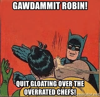 batman slap robin - Gawdammit robin! Quit gloating over the overrated Chefs!