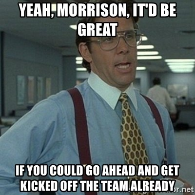 Office Space Boss - Yeah, MORRISON, It'd be Great  IF YOU COULD GO AHEAD AND GET KICKED OFF THE TEAM ALREADY