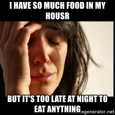 First World Problems - I have so much food in my housr But it's too late at night to eat anything