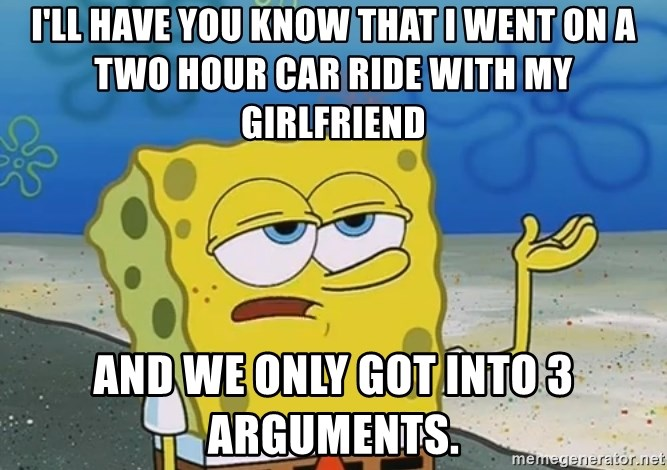 I'll have you know Spongebob - i'll have you know that i went on a two hour car ride with my girlfriend and we only got into 3 arguments.