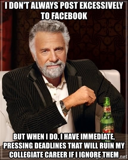 The Most Interesting Man In The World - I DON'T ALWAYS POST EXCESSIVELY TO FACEBOOK BUT WHEN I DO, I HAVE IMMEDIATE, PRESSING DEADLINES THAT WILL RUIN MY COLLEGIATE CAREER IF I IGNORE THEM