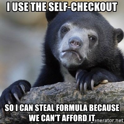 Confession Bear - I use the self-checkout So I can steal formula because we can't afford it