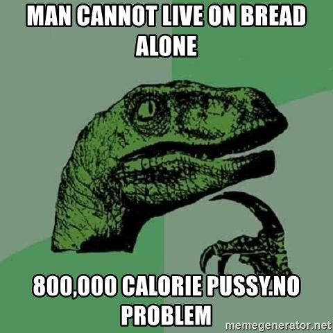 Philosoraptor - man cannot live on bread alone 800,000 calorie pussy.no problem