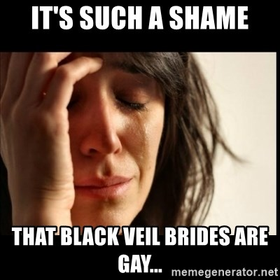 First World Problems - IT'S SUCH A SHAME THAT BLACK VEIL BRIDES ARE GAY...