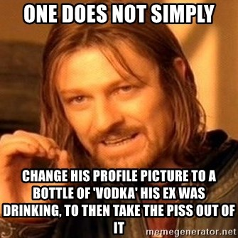 One Does Not Simply - One does not SImply change his profile picture to a bottle of 'vodka' his ex was drinking, to then take the piss out of it