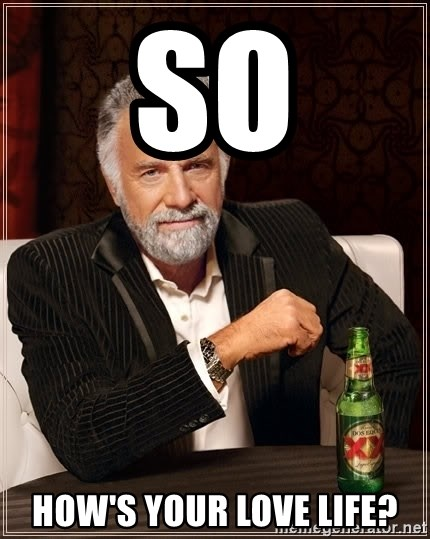 The Most Interesting Man In The World - So How's your love life?