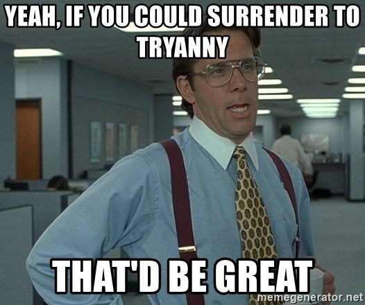 Bill Lumbergh - Yeah, if you could surrender to tryanny That'd be great