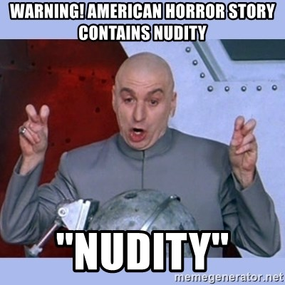 Dr Evil meme - WARNING! AMERICAN HORROR STORY CONTAINS NUDITY ''Nudity''