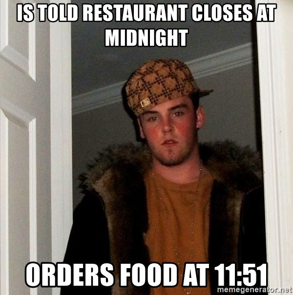 Scumbag Steve - Is told restaurant closes at midnight Orders food at 11:51