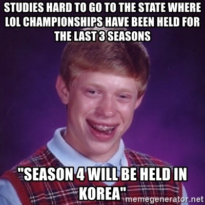 """Bad Luck Brian - Studies HARD TO GO TO THE STATE WHERE LOL CHAMPIONSHIPS HAVE BEEN HELD FOR THE LAST 3 SEASONS """"SEASON 4 WILL BE HELD IN KOREA"""""""
