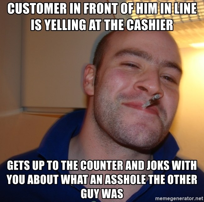 Good Guy Greg - Customer in front of him in line is yelling at the cashier Gets up to the counter and joks with you about what an asshole the other guy was