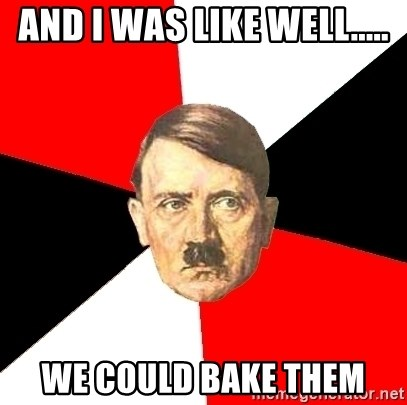 Advice Hitler - And I was like well..... We could bake them