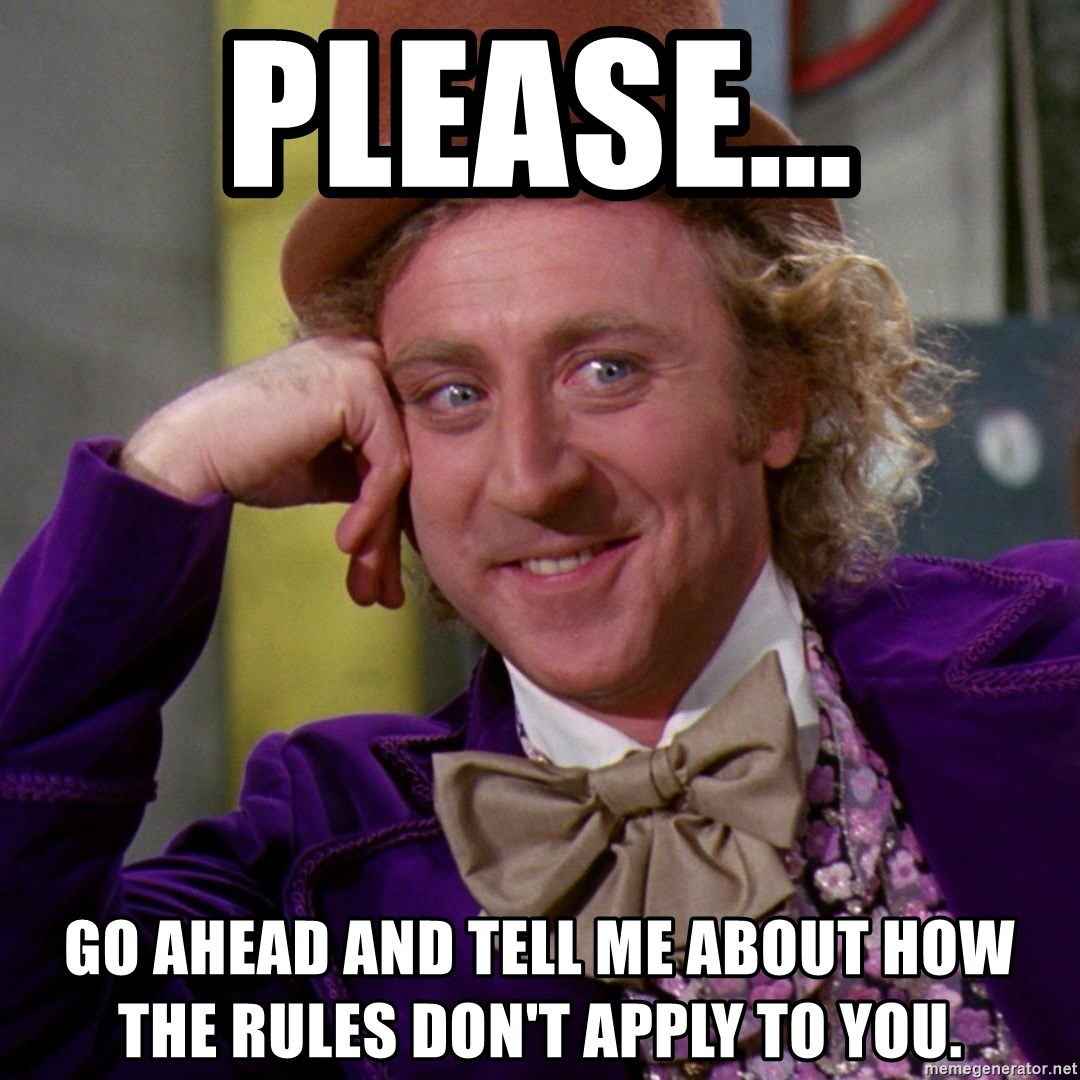 Willy Wonka - Please... Go ahead and tell me about how the rules don't apply to you.