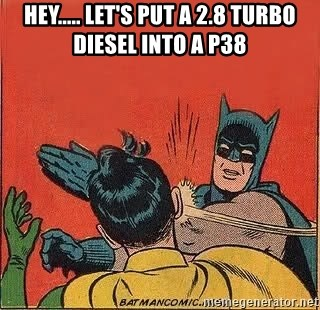batman slap robin - Hey..... Let's put a 2.8 Turbo Diesel into a P38