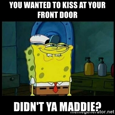 Don't you, Squidward? - You wanted to kiss at your front door didn't ya maddie?