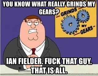 Grinds My Gears Peter Griffin - You know what really grinds my gears? ian fielder. Fuck that guy. that is all.