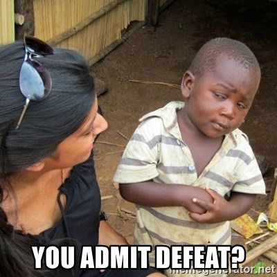 Skeptical 3rd World Kid -  You admit defeat?