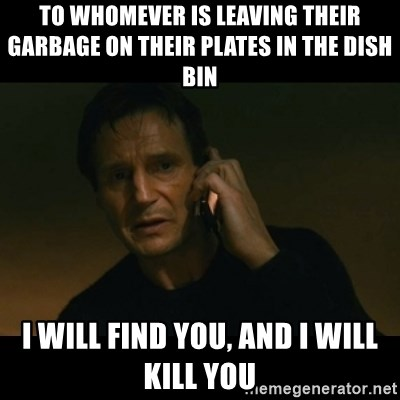 liam neeson taken - To whomever is leaving their garbage on their plates in the dish bin i will find you, and i will kill you