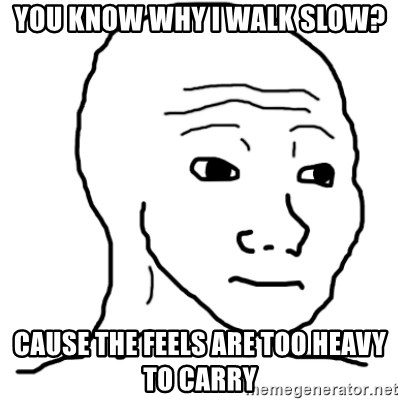 That Feel Guy - You know why I walk slow? cause the feels are too heavy to carry