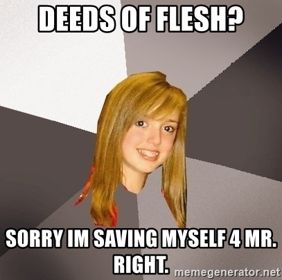 Musically Oblivious 8th Grader - Deeds of flesh? Sorry im saving myself 4 mr. Right.