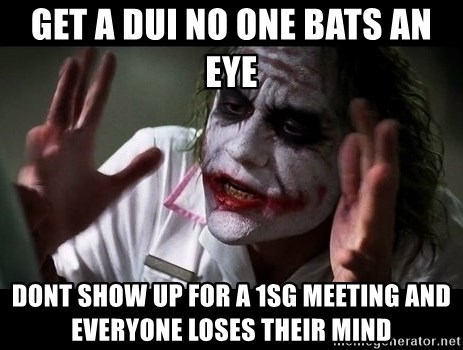 joker mind loss - Get a dui no one bats an eye Dont show up for a 1sg meeting and everyone loses thEir mind