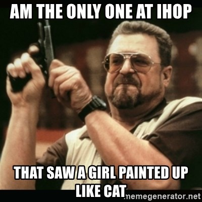 am i the only one around here - Am the only one at IHOP  That saw a girl painted up like cat